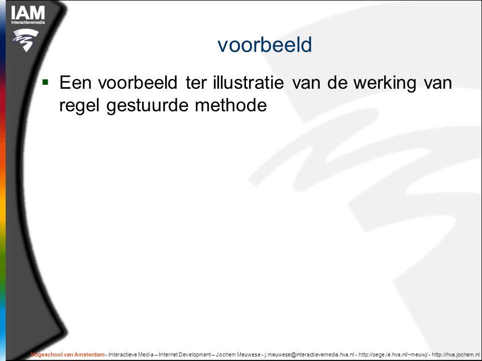 Hogeschool van Amsterdam - Interactieve Media – Internet Development – Jochem Meuwese - j.meuwese@interactievemedia.hva.nl - http://oege.ie.hva.nl/~meuwj/ - http://hva.jochem.nl voorbeeld  Een voorbeeld ter illustratie van de werking van regel gestuurde methode