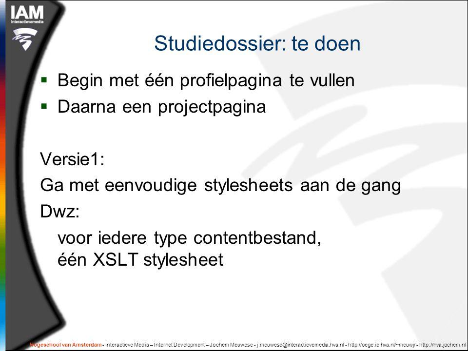 Hogeschool van Amsterdam - Interactieve Media – Internet Development – Jochem Meuwese - j.meuwese@interactievemedia.hva.nl - http://oege.ie.hva.nl/~meuwj/ - http://hva.jochem.nl Studiedossier: te doen  Begin met één profielpagina te vullen  Daarna een projectpagina Versie1: Ga met eenvoudige stylesheets aan de gang Dwz: voor iedere type contentbestand, één XSLT stylesheet