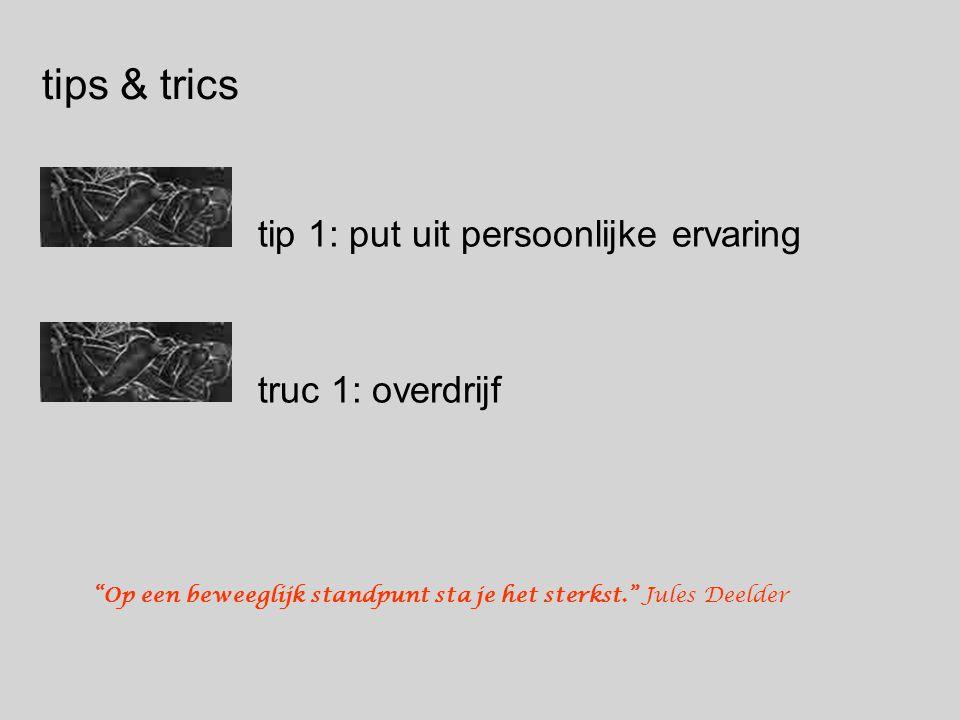 """tips & trics tip 1: put uit persoonlijke ervaring truc 1: overdrijf """"Op een beweeglijk standpunt sta je het sterkst."""" Jules Deelder"""