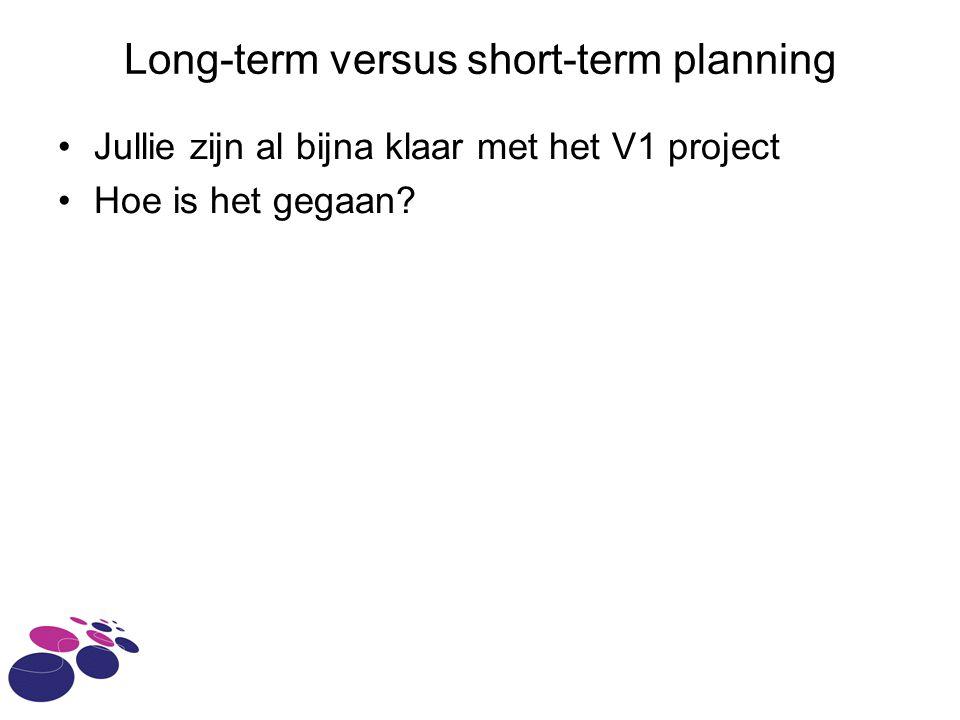 Long-term versus short-term planning Jullie zijn al bijna klaar met het V1 project Hoe is het gegaan?