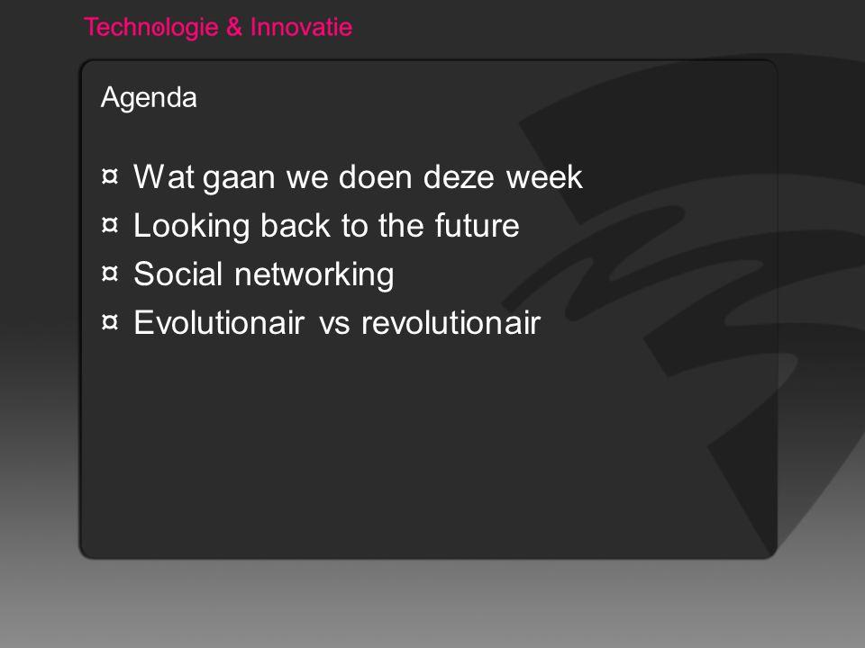 Agenda ¤Wat gaan we doen deze week ¤Looking back to the future ¤Social networking ¤Evolutionair vs revolutionair