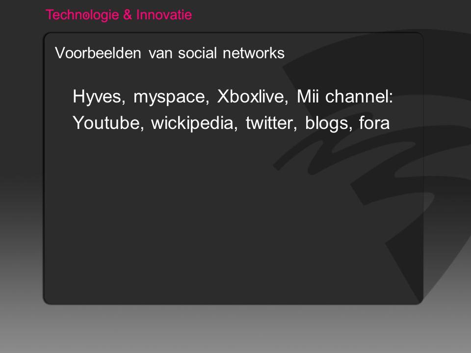 Voorbeelden van social networks Hyves, myspace, Xboxlive, Mii channel: Youtube, wickipedia, twitter, blogs, fora