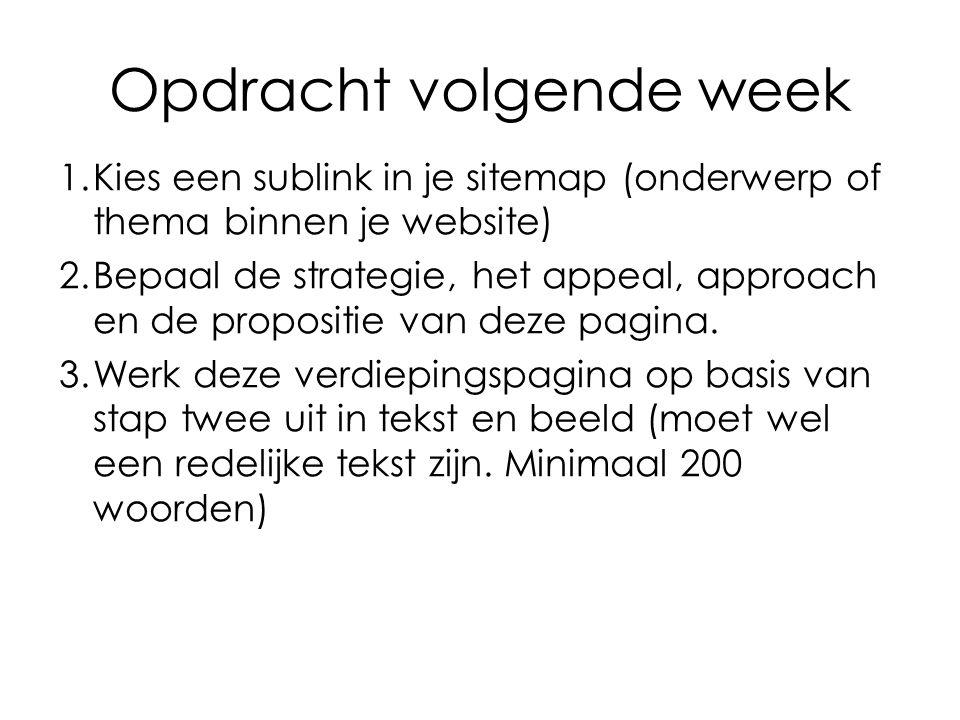 Opdracht volgende week 1.Kies een sublink in je sitemap (onderwerp of thema binnen je website) 2.Bepaal de strategie, het appeal, approach en de propo