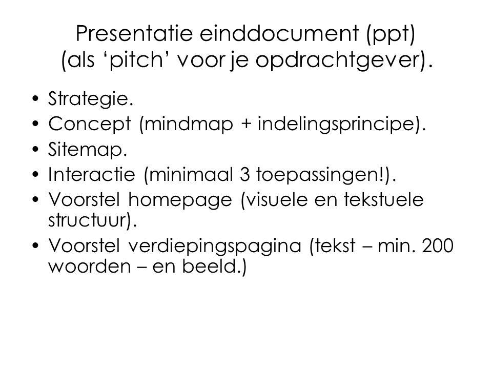 Presentatie einddocument (ppt) (als 'pitch' voor je opdrachtgever). Strategie. Concept (mindmap + indelingsprincipe). Sitemap. Interactie (minimaal 3