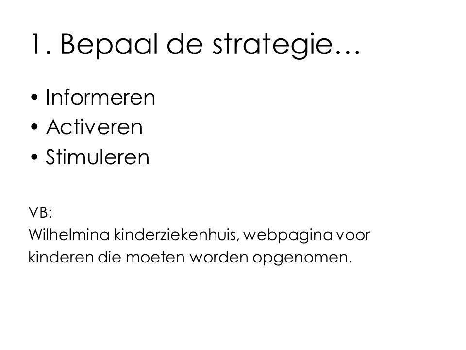 1. Bepaal de strategie… Informeren Activeren Stimuleren VB: Wilhelmina kinderziekenhuis, webpagina voor kinderen die moeten worden opgenomen.