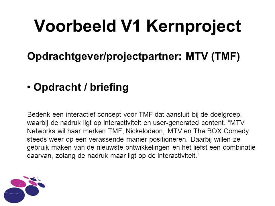 Voorbeeld V1 Kernproject Opdrachtgever/projectpartner: MTV (TMF) Opdracht / briefing Bedenk een interactief concept voor TMF dat aansluit bij de doelgroep, waarbij de nadruk ligt op interactiviteit en user-generated content.