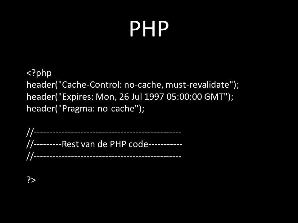 PHP < php header( Cache-Control: no-cache, must-revalidate ); header( Expires: Mon, 26 Jul 1997 05:00:00 GMT ); header( Pragma: no-cache ); //------------------------------------------------ //---------Rest van de PHP code----------- //------------------------------------------------ >