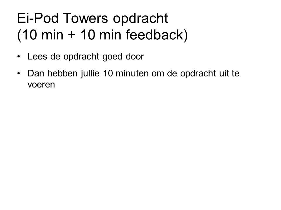 Ei-Pod Towers opdracht (10 min + 10 min feedback) Lees de opdracht goed door Dan hebben jullie 10 minuten om de opdracht uit te voeren