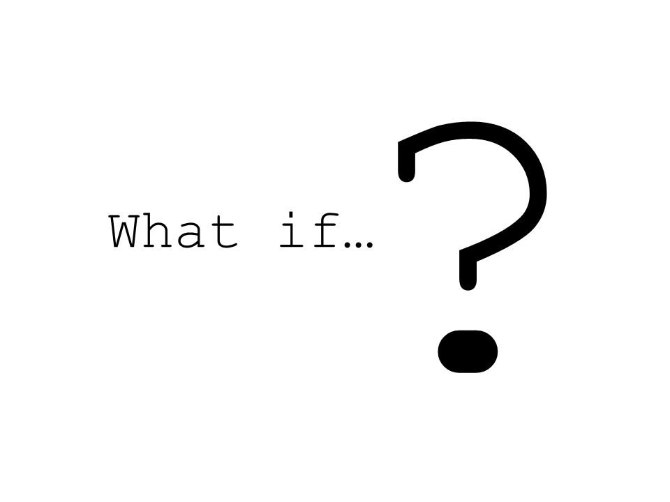 What if… ?