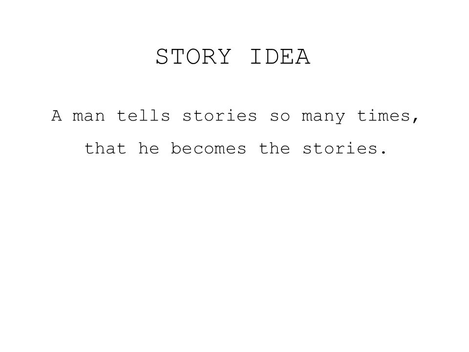 A man tells stories so many times, that he becomes the stories. STORY IDEA