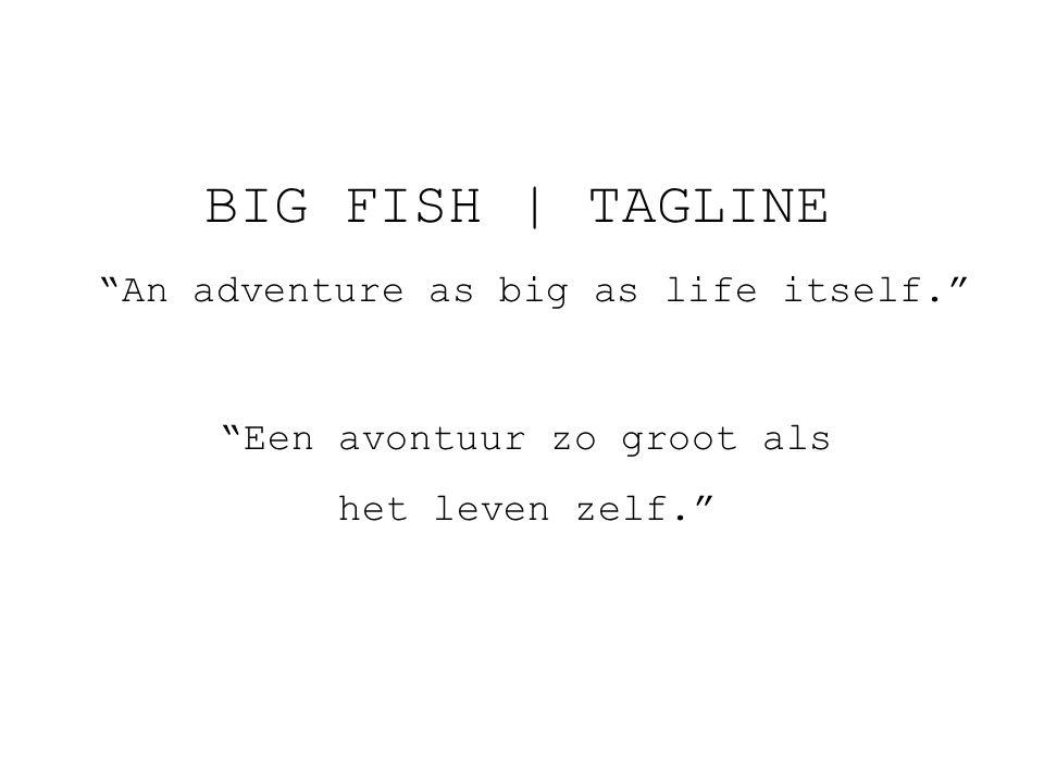 BIG FISH   TAGLINE An adventure as big as life itself. Een avontuur zo groot als het leven zelf.
