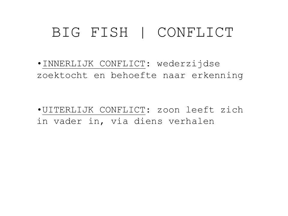 BIG FISH   CONFLICT INNERLIJK CONFLICT: wederzijdse zoektocht en behoefte naar erkenning UITERLIJK CONFLICT: zoon leeft zich in vader in, via diens verhalen