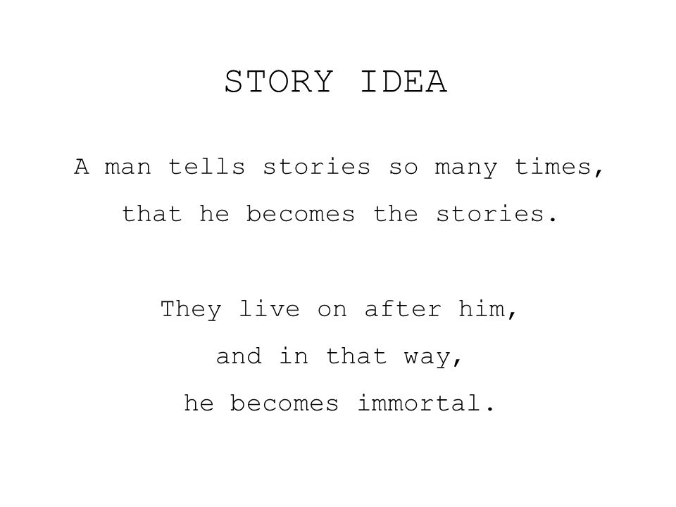 A man tells stories so many times, that he becomes the stories. They live on after him, and in that way, he becomes immortal. STORY IDEA