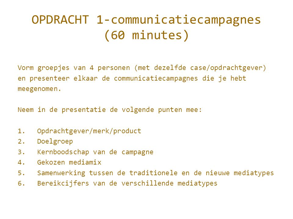 OPDRACHT 1-communicatiecampagnes (60 minutes) Vorm groepjes van 4 personen (met dezelfde case/opdrachtgever) en presenteer elkaar de communicatiecampagnes die je hebt meegenomen.