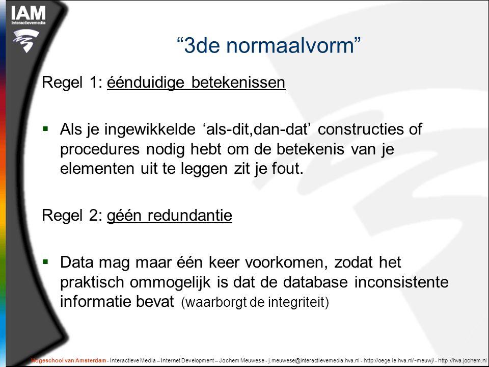 Hogeschool van Amsterdam - Interactieve Media – Internet Development – Jochem Meuwese - j.meuwese@interactievemedia.hva.nl - http://oege.ie.hva.nl/~meuwj/ - http://hva.jochem.nl 3de normaalvorm Regel 1: éénduidige betekenissen  Als je ingewikkelde 'als-dit,dan-dat' constructies of procedures nodig hebt om de betekenis van je elementen uit te leggen zit je fout.