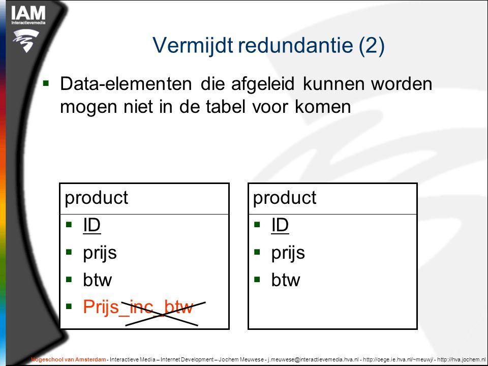 Hogeschool van Amsterdam - Interactieve Media – Internet Development – Jochem Meuwese - j.meuwese@interactievemedia.hva.nl - http://oege.ie.hva.nl/~meuwj/ - http://hva.jochem.nl Vermijdt redundantie (2)  Data-elementen die afgeleid kunnen worden mogen niet in de tabel voor komen product  ID  prijs  btw  Prijs_inc_btw product  ID  prijs  btw