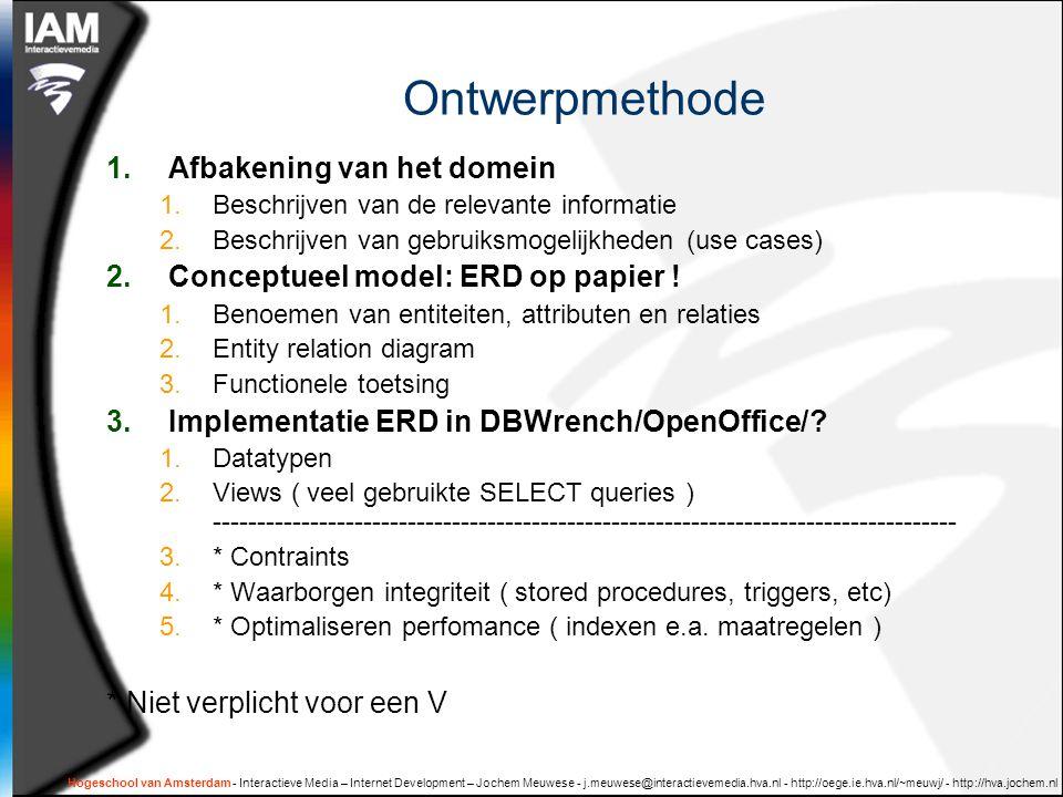 Hogeschool van Amsterdam - Interactieve Media – Internet Development – Jochem Meuwese - j.meuwese@interactievemedia.hva.nl - http://oege.ie.hva.nl/~meuwj/ - http://hva.jochem.nl Ontwerpmethode 1.Afbakening van het domein 1.Beschrijven van de relevante informatie 2.Beschrijven van gebruiksmogelijkheden (use cases) 2.Conceptueel model: ERD op papier .