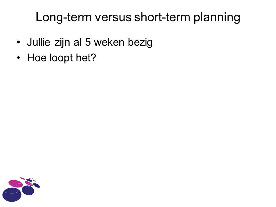 Long-term versus short-term planning Jullie zijn al 5 weken bezig Hoe loopt het?