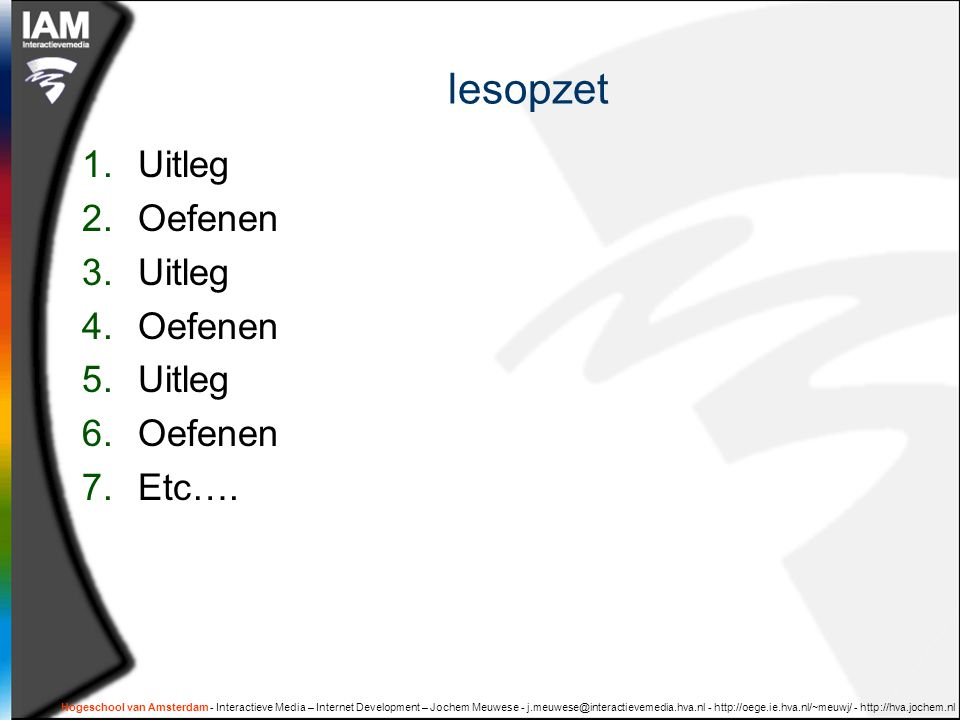 Hogeschool van Amsterdam - Interactieve Media – Internet Development – Jochem Meuwese - j.meuwese@interactievemedia.hva.nl - http://oege.ie.hva.nl/~meuwj/ - http://hva.jochem.nl lesopzet 1.Uitleg 2.Oefenen 3.Uitleg 4.Oefenen 5.Uitleg 6.Oefenen 7.Etc….