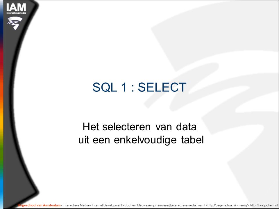 Hogeschool van Amsterdam - Interactieve Media – Internet Development – Jochem Meuwese - j.meuwese@interactievemedia.hva.nl - http://oege.ie.hva.nl/~meuwj/ - http://hva.jochem.nl Syntax van een eenvoudige SELECT  SELECT ID, naam, prijs FROM product WHERE categorie = 'boek' ORDER BY prijs  SELECT {kolomnamen} FROM {tabelnaam} WHERE {criteria} ORDER BY {kolomnaam}