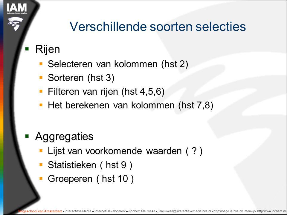 Hogeschool van Amsterdam - Interactieve Media – Internet Development – Jochem Meuwese - j.meuwese@interactievemedia.hva.nl - http://oege.ie.hva.nl/~meuwj/ - http://hva.jochem.nl Verschillende soorten selecties  Rijen  Selecteren van kolommen (hst 2)  Sorteren (hst 3)  Filteren van rijen (hst 4,5,6)  Het berekenen van kolommen (hst 7,8)  Aggregaties  Lijst van voorkomende waarden ( .