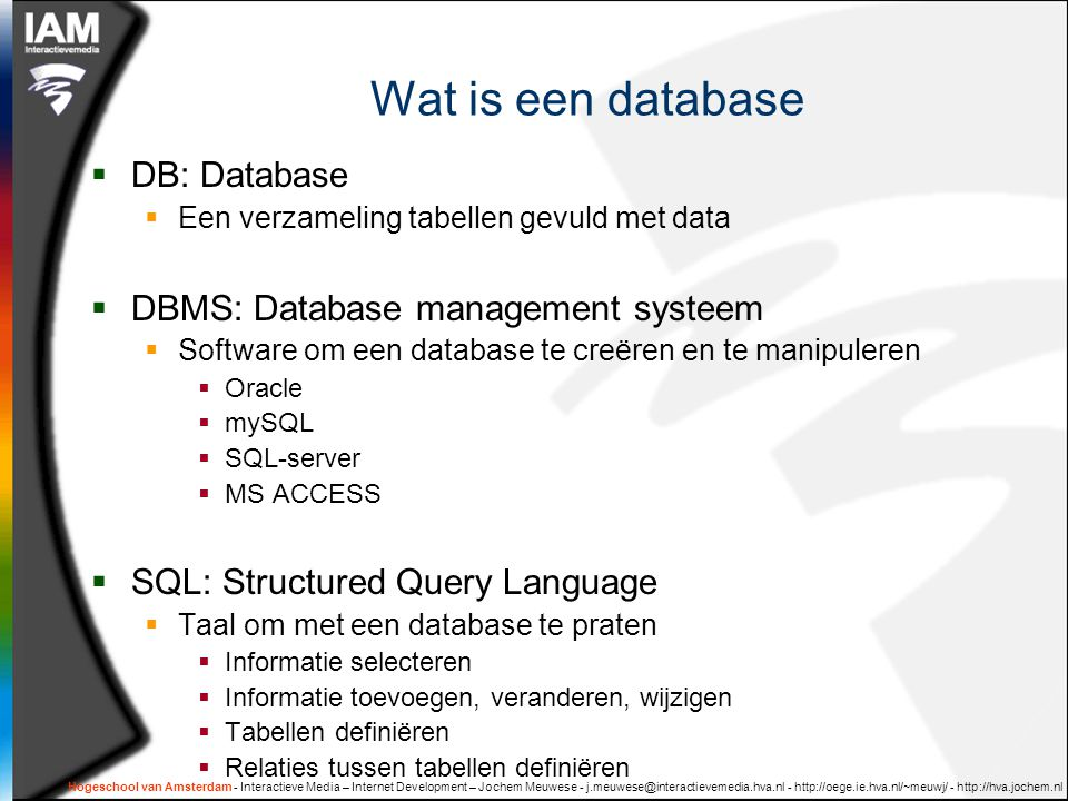 Hogeschool van Amsterdam - Interactieve Media – Internet Development – Jochem Meuwese - j.meuwese@interactievemedia.hva.nl - http://oege.ie.hva.nl/~meuwj/ - http://hva.jochem.nl SELECT WHERE  SELECT naam, prijs FROM product WHERE categorie = 'boek' AND aantal_in_voorraad > 0 ORDER BY producent, prijs  Logische operaties: AND, OR, NOT  Vergelijkingen: =, >,, <=, <=, LIKE