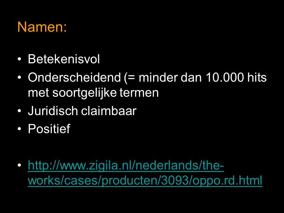 Namen: Betekenisvol Onderscheidend (= minder dan 10.000 hits met soortgelijke termen Juridisch claimbaar Positief http://www.zigila.nl/nederlands/the- works/cases/producten/3093/oppo.rd.htmlhttp://www.zigila.nl/nederlands/the- works/cases/producten/3093/oppo.rd.html
