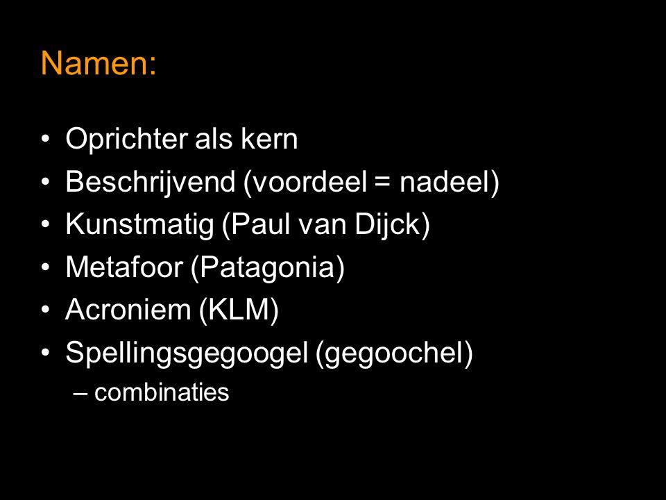 Namen: Oprichter als kern Beschrijvend (voordeel = nadeel) Kunstmatig (Paul van Dijck) Metafoor (Patagonia) Acroniem (KLM) Spellingsgegoogel (gegoochel) –combinaties