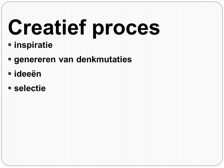 Creatief proces  inspiratie  genereren van denkmutaties  ideeën  selectie
