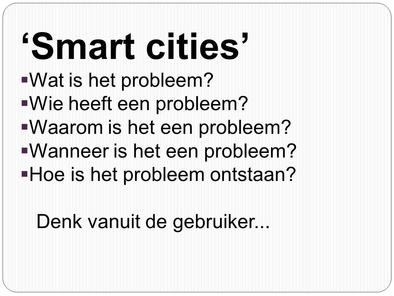 'Smart cities'  Wat is het probleem?  Wie heeft een probleem?  Waarom is het een probleem?  Wanneer is het een probleem?  Hoe is het probleem ont
