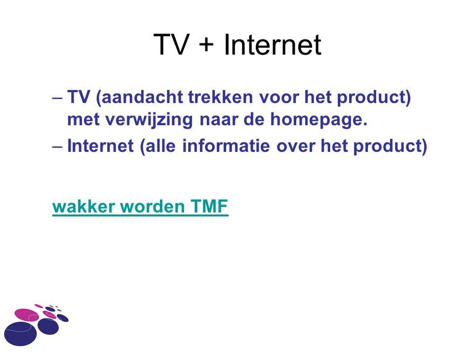 TV + Internet –TV (aandacht trekken voor het product) met verwijzing naar de homepage. –Internet (alle informatie over het product) wakker worden TMF