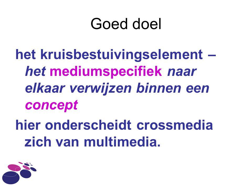 Goed doel het kruisbestuivingselement – het mediumspecifiek naar elkaar verwijzen binnen een concept hier onderscheidt crossmedia zich van multimedia.