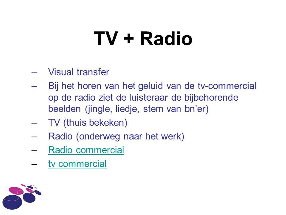 TV + Radio –Visual transfer –Bij het horen van het geluid van de tv-commercial op de radio ziet de luisteraar de bijbehorende beelden (jingle, liedje,