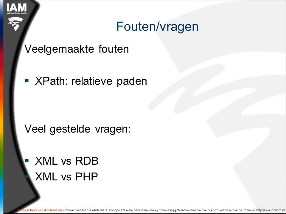 Hogeschool van Amsterdam - Interactieve Media – Internet Development – Jochem Meuwese - j.meuwese@interactievemedia.hva.nl - http://oege.ie.hva.nl/~meuwj/ - http://hva.jochem.nl Fouten/vragen Veelgemaakte fouten  XPath: relatieve paden Veel gestelde vragen:  XML vs RDB  XML vs PHP
