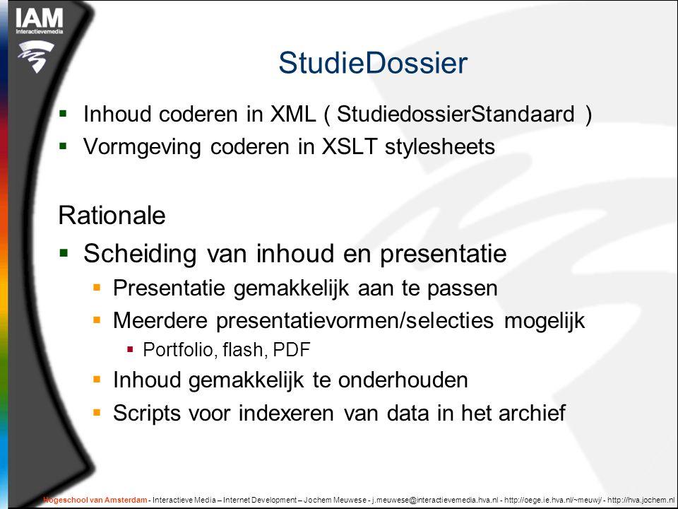 Hogeschool van Amsterdam - Interactieve Media – Internet Development – Jochem Meuwese - j.meuwese@interactievemedia.hva.nl - http://oege.ie.hva.nl/~meuwj/ - http://hva.jochem.nl StudieDossier  Inhoud coderen in XML ( StudiedossierStandaard )  Vormgeving coderen in XSLT stylesheets Rationale  Scheiding van inhoud en presentatie  Presentatie gemakkelijk aan te passen  Meerdere presentatievormen/selecties mogelijk  Portfolio, flash, PDF  Inhoud gemakkelijk te onderhouden  Scripts voor indexeren van data in het archief