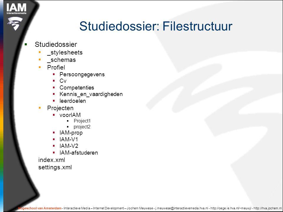 Hogeschool van Amsterdam - Interactieve Media – Internet Development – Jochem Meuwese - j.meuwese@interactievemedia.hva.nl - http://oege.ie.hva.nl/~meuwj/ - http://hva.jochem.nl Studiedossier: Filestructuur  Studiedossier  _stylesheets  _schemas  Profiel  Persoongegevens  Cv  Competenties  Kennis_en_vaardigheden  leerdoelen  Projecten  voorIAM  Project1  project2  IAM-prop  IAM-V1  IAM-V2  IAM-afstuderen index.xml settings.xml