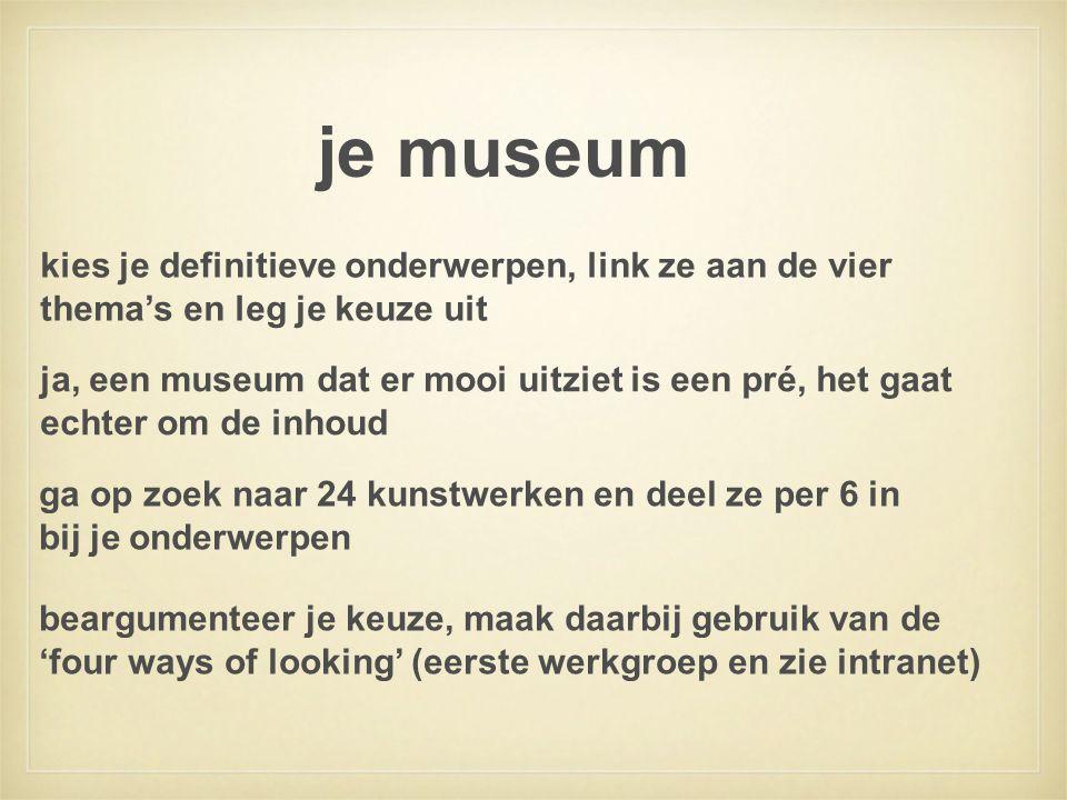 je museum ga op zoek naar 24 kunstwerken en deel ze per 6 in bij je onderwerpen kies je definitieve onderwerpen, link ze aan de vier thema's en leg je