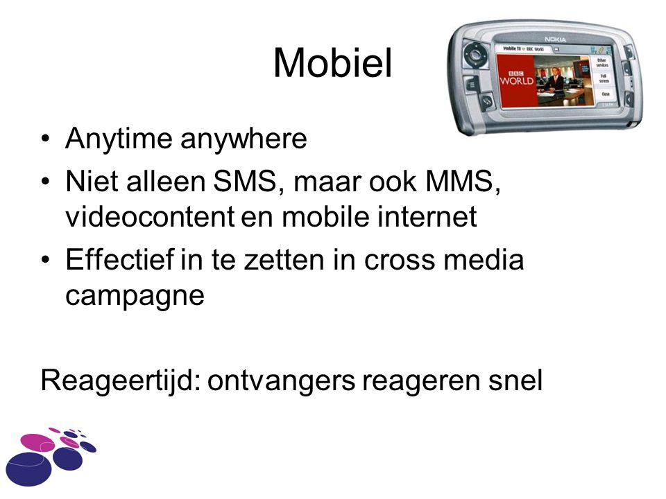 Mobiel Anytime anywhere Niet alleen SMS, maar ook MMS, videocontent en mobile internet Effectief in te zetten in cross media campagne Reageertijd: ontvangers reageren snel