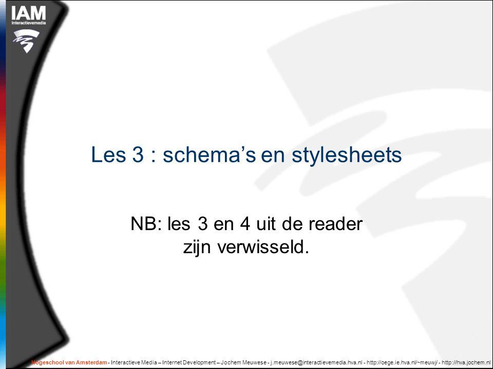Hogeschool van Amsterdam - Interactieve Media – Internet Development – Jochem Meuwese - j.meuwese@interactievemedia.hva.nl - http://oege.ie.hva.nl/~meuwj/ - http://hva.jochem.nl Les 3 : schema's en stylesheets NB: les 3 en 4 uit de reader zijn verwisseld.
