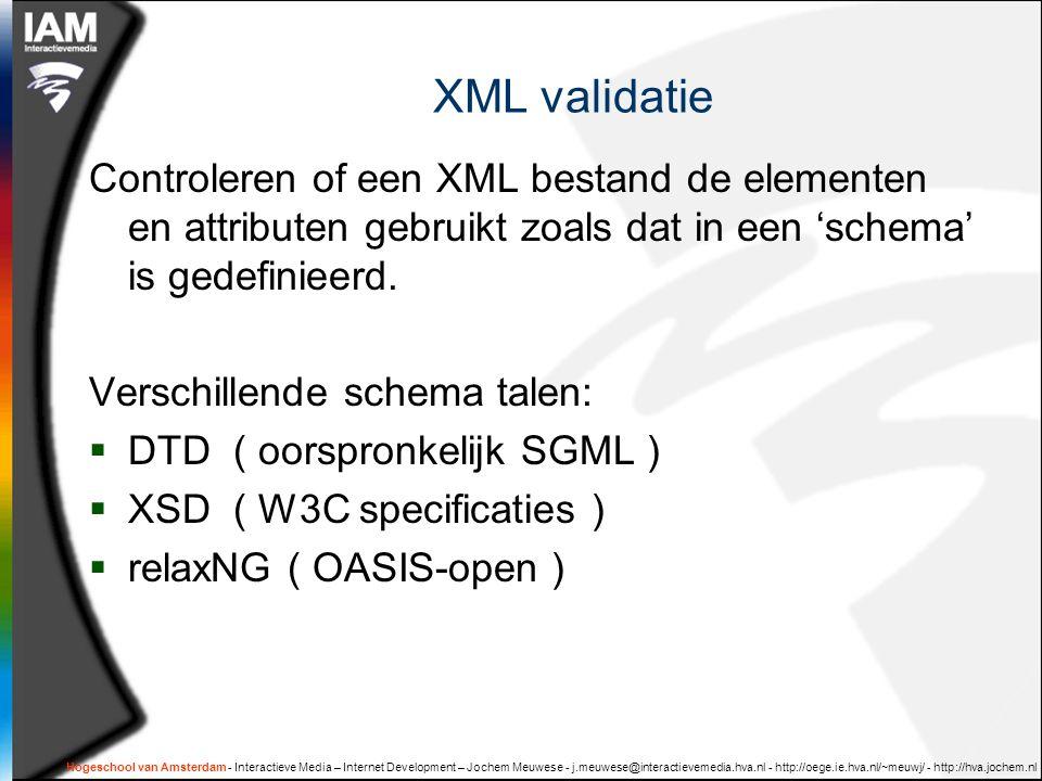 Hogeschool van Amsterdam - Interactieve Media – Internet Development – Jochem Meuwese - j.meuwese@interactievemedia.hva.nl - http://oege.ie.hva.nl/~meuwj/ - http://hva.jochem.nl XML validatie Controleren of een XML bestand de elementen en attributen gebruikt zoals dat in een 'schema' is gedefinieerd.
