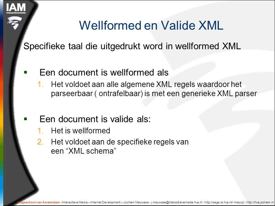 Hogeschool van Amsterdam - Interactieve Media – Internet Development – Jochem Meuwese - j.meuwese@interactievemedia.hva.nl - http://oege.ie.hva.nl/~meuwj/ - http://hva.jochem.nl Wellformed en Valide XML Specifieke taal die uitgedrukt word in wellformed XML  Een document is wellformed als 1.Het voldoet aan alle algemene XML regels waardoor het parseerbaar ( ontrafelbaar) is met een generieke XML parser  Een document is valide als: 1.Het is wellformed 2.Het voldoet aan de specifieke regels van een XML schema