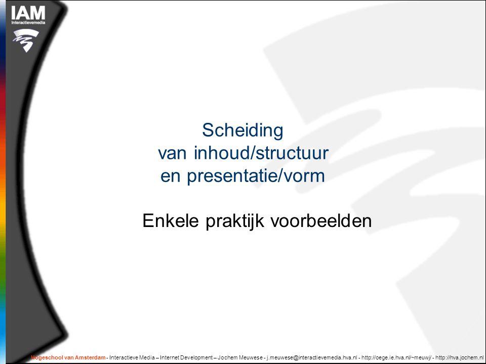 Hogeschool van Amsterdam - Interactieve Media – Internet Development – Jochem Meuwese - j.meuwese@interactievemedia.hva.nl - http://oege.ie.hva.nl/~meuwj/ - http://hva.jochem.nl Scheiding van inhoud/structuur en presentatie/vorm Enkele praktijk voorbeelden