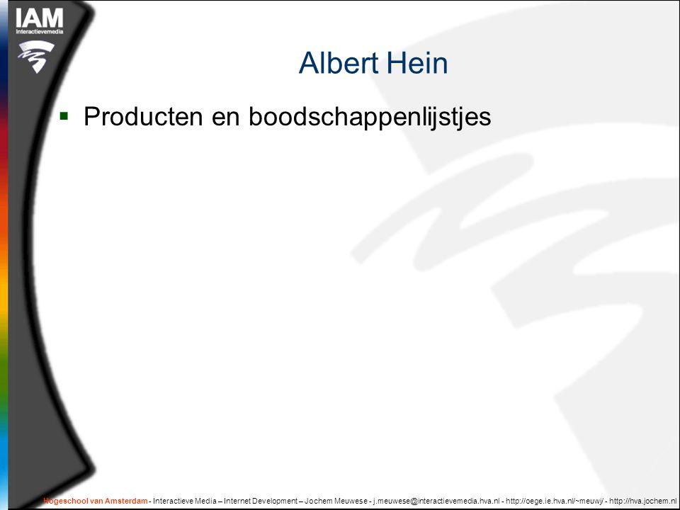 Hogeschool van Amsterdam - Interactieve Media – Internet Development – Jochem Meuwese - j.meuwese@interactievemedia.hva.nl - http://oege.ie.hva.nl/~meuwj/ - http://hva.jochem.nl Albert Hein  Producten en boodschappenlijstjes