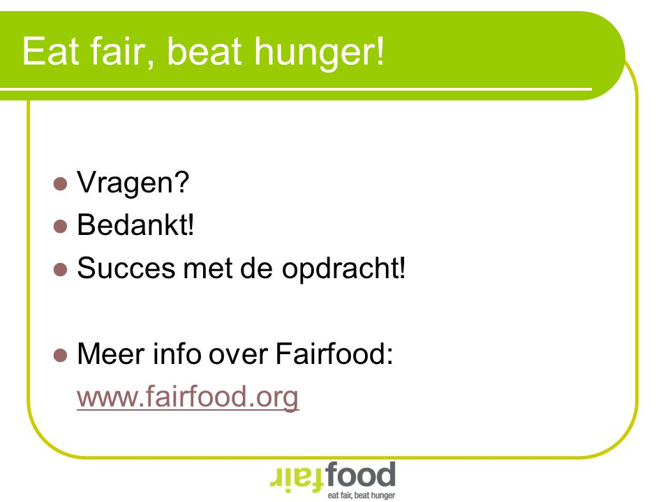 Eat fair, beat hunger! Vragen? Bedankt! Succes met de opdracht! Meer info over Fairfood: www.fairfood.org