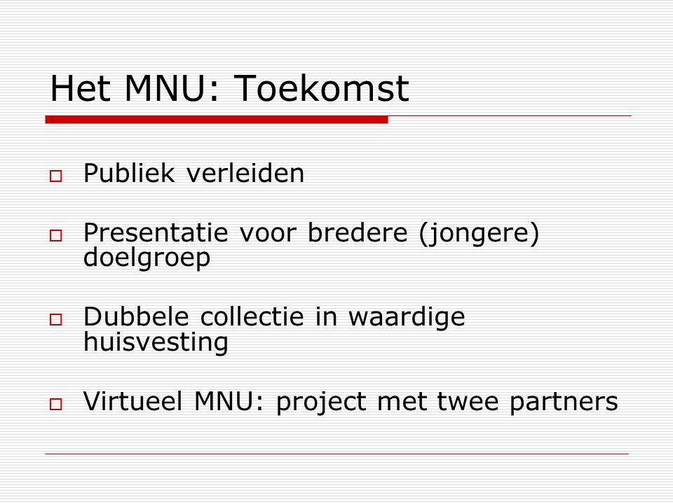 Het MNU: Toekomst  Publiek verleiden  Presentatie voor bredere (jongere) doelgroep  Dubbele collectie in waardige huisvesting  Virtueel MNU: project met twee partners