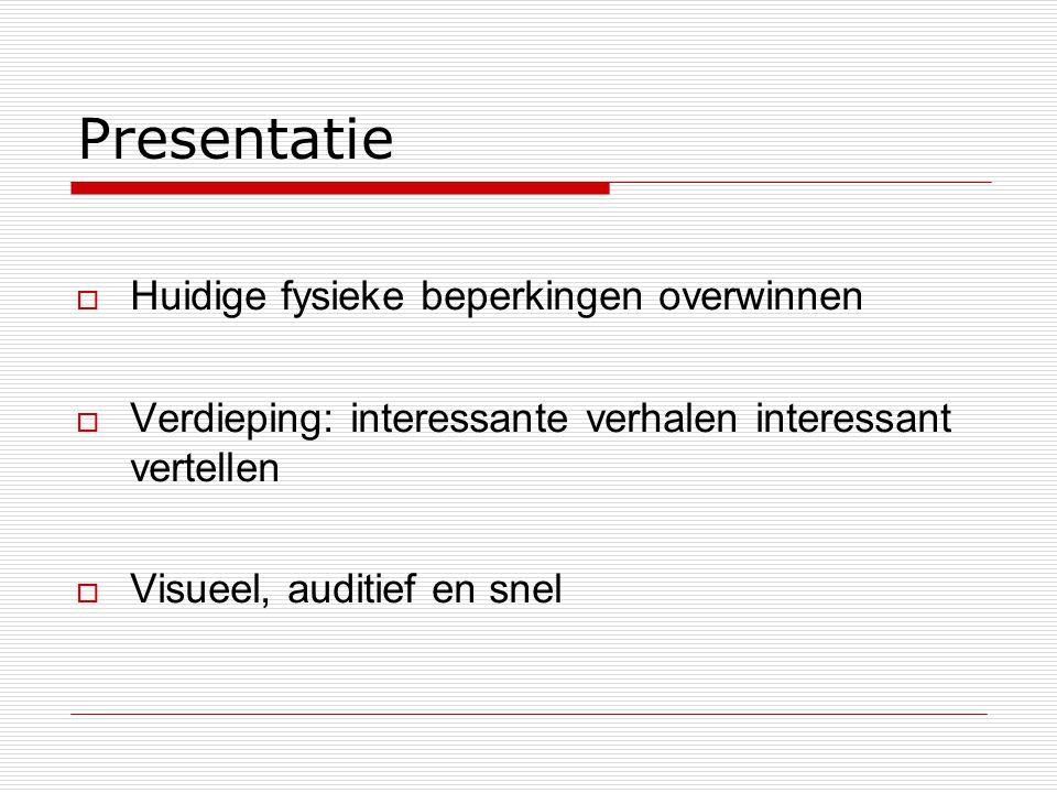 Presentatie  Huidige fysieke beperkingen overwinnen  Verdieping: interessante verhalen interessant vertellen  Visueel, auditief en snel