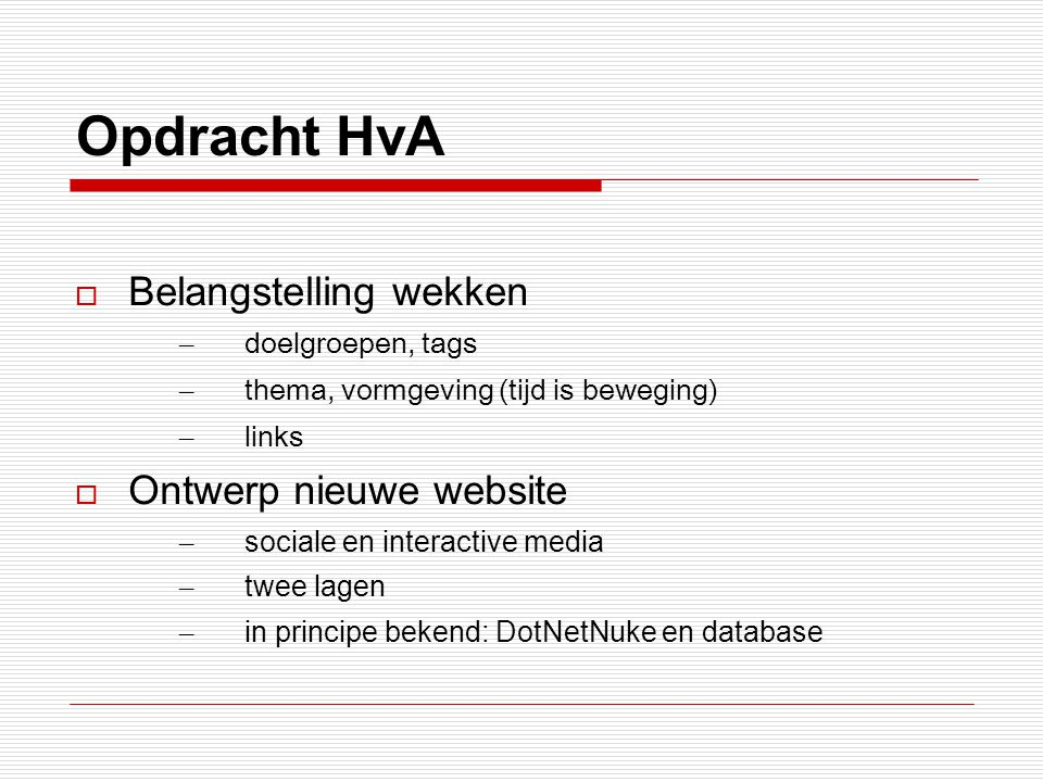 Opdracht HvA  Belangstelling wekken – doelgroepen, tags – thema, vormgeving (tijd is beweging) – links  Ontwerp nieuwe website – sociale en interactive media – twee lagen – in principe bekend: DotNetNuke en database