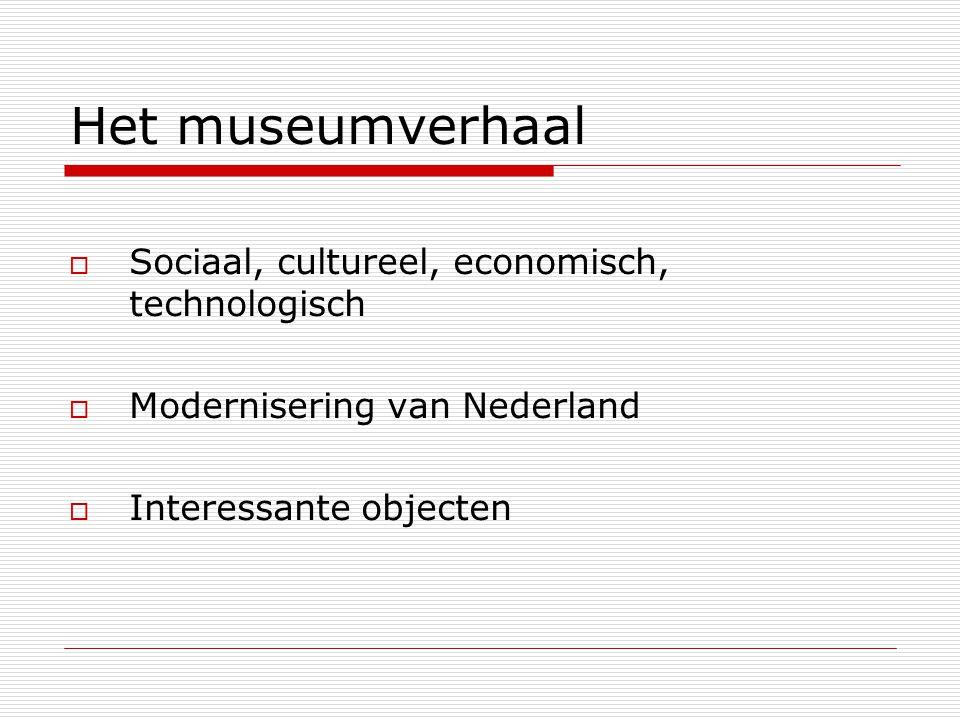 Het museumverhaal  Sociaal, cultureel, economisch, technologisch  Modernisering van Nederland  Interessante objecten