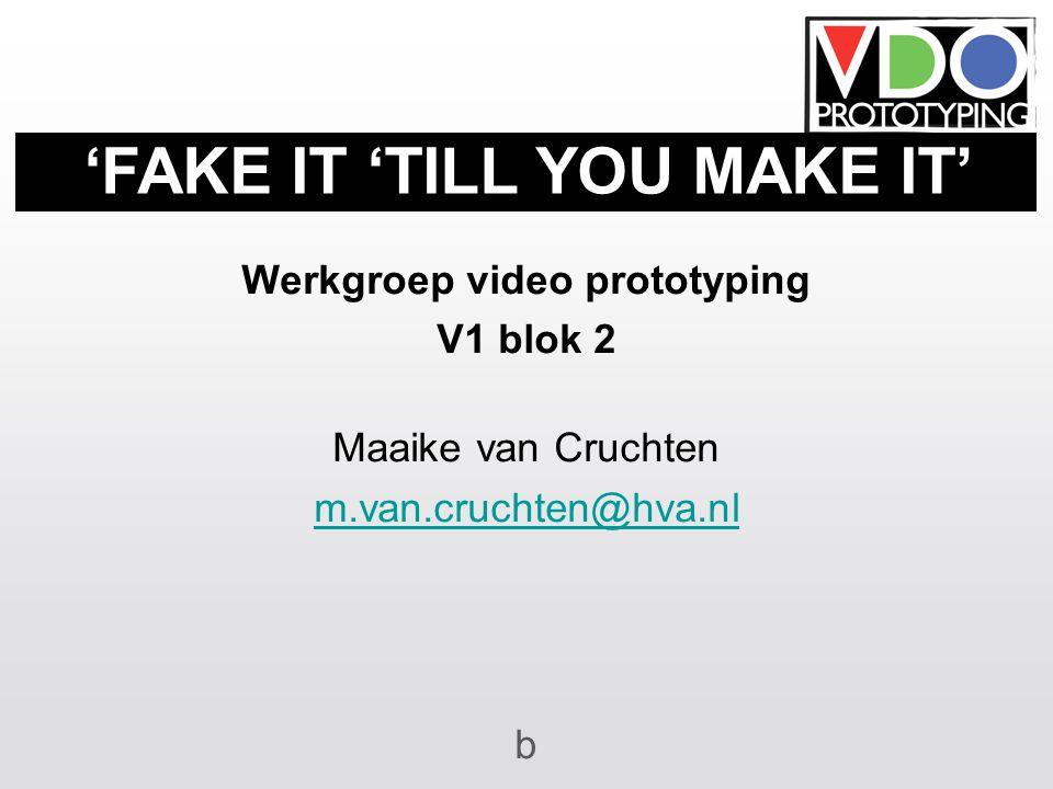Werkgroep video prototyping V1 blok 2 Maaike van Cruchten m.van.cruchten@hva.nl b 'FAKE IT 'TILL YOU MAKE IT'