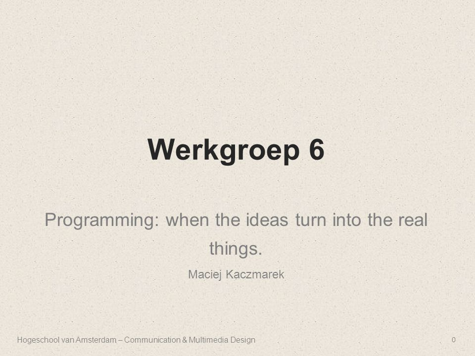 Werkgroep 6 Programming: when the ideas turn into the real things. Maciej Kaczmarek Hogeschool van Amsterdam – Communication & Multimedia Design0